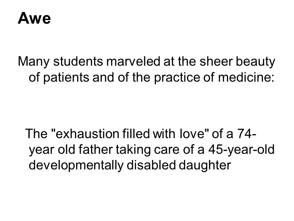Awe Many students marveled at the sheer beauty of patients and of the practice of medicine: The exhaustion filled with love of a 74- year old father taking care of a 45-year-old developmentally disabled daughter