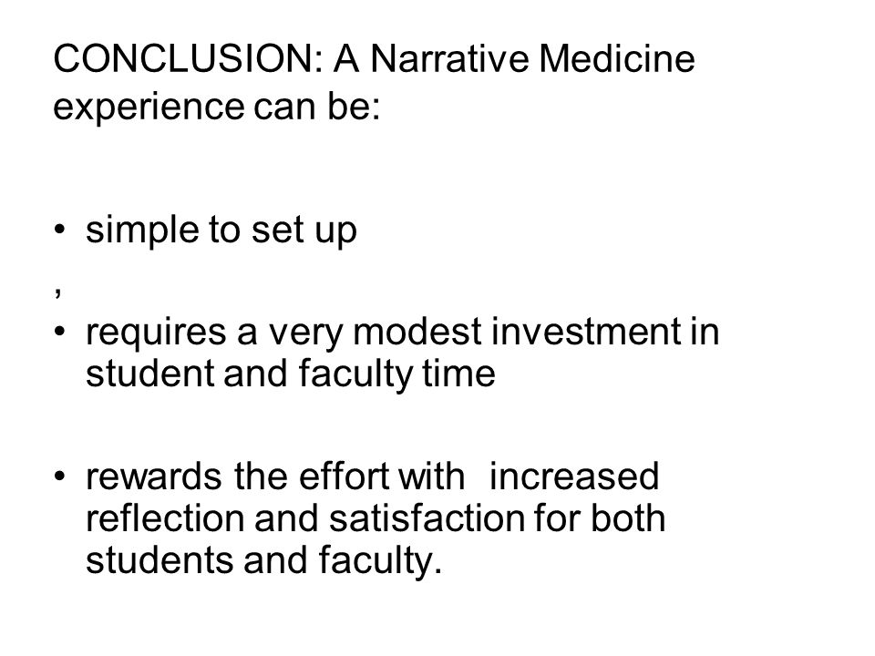 CONCLUSION: A Narrative Medicine experience can be: simple to set up, requires a very modest investment in student and faculty time rewards the effort with increased reflection and satisfaction for both students and faculty.