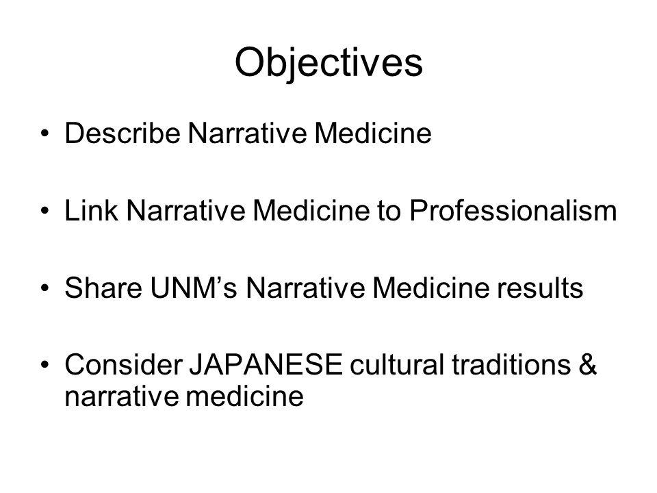 Objectives Describe Narrative Medicine Link Narrative Medicine to Professionalism Share UNM's Narrative Medicine results Consider JAPANESE cultural traditions & narrative medicine
