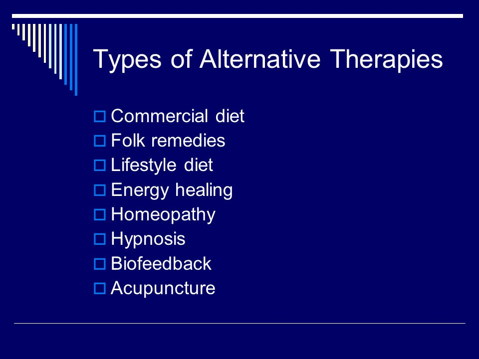Types of Alternative Therapies  Commercial diet  Folk remedies  Lifestyle diet  Energy healing  Homeopathy  Hypnosis  Biofeedback  Acupuncture
