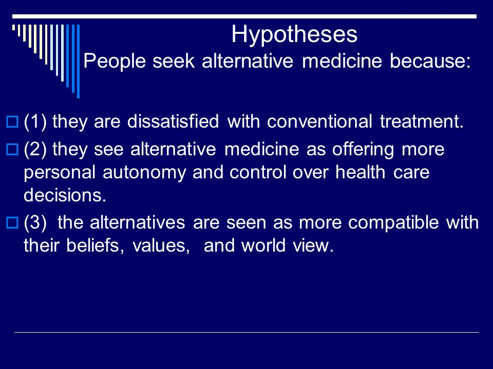 Hypotheses People seek alternative medicine because:  (1) they are dissatisfied with conventional treatment.