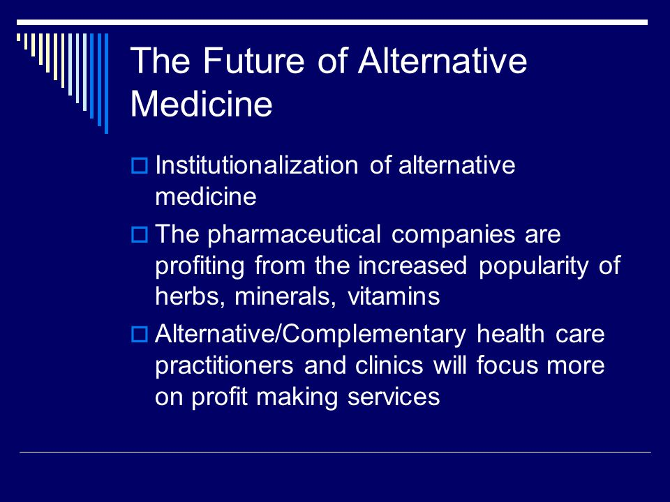 The Future of Alternative Medicine  Institutionalization of alternative medicine  The pharmaceutical companies are profiting from the increased popularity of herbs, minerals, vitamins  Alternative/Complementary health care practitioners and clinics will focus more on profit making services