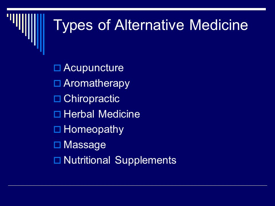 Types of Alternative Medicine  Acupuncture  Aromatherapy  Chiropractic  Herbal Medicine  Homeopathy  Massage  Nutritional Supplements