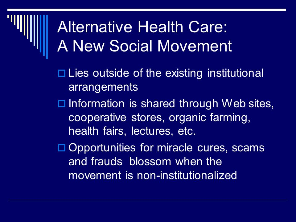 Alternative Health Care: A New Social Movement  Lies outside of the existing institutional arrangements  Information is shared through Web sites, cooperative stores, organic farming, health fairs, lectures, etc.