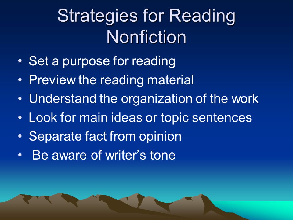 Strategies for Reading Nonfiction Set a purpose for reading Preview the reading material Understand the organization of the work Look for main ideas or topic sentences Separate fact from opinion Be aware of writer's tone