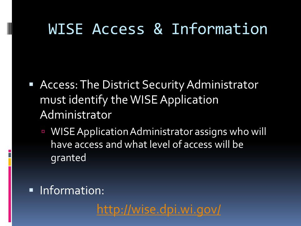 WISE Access & Information  Access: The District Security Administrator must identify the WISE Application Administrator  WISE Application Administrator assigns who will have access and what level of access will be granted  Information: http://wise.dpi.wi.gov/