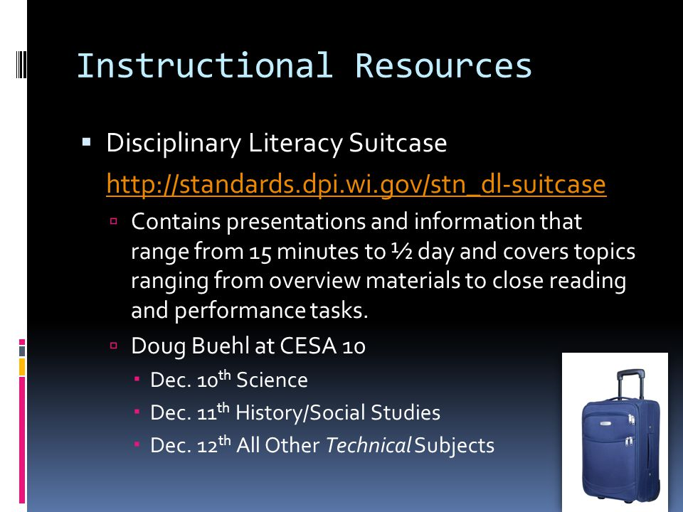 Instructional Resources  Disciplinary Literacy Suitcase http://standards.dpi.wi.gov/stn_dl-suitcase  Contains presentations and information that range from 15 minutes to ½ day and covers topics ranging from overview materials to close reading and performance tasks.