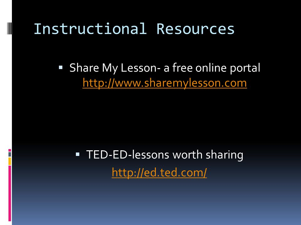 Instructional Resources  Share My Lesson- a free online portal http://www.sharemylesson.com http://www.sharemylesson.com  TED-ED-lessons worth sharing http://ed.ted.com/