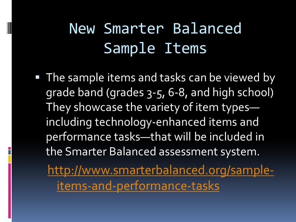 New Smarter Balanced Sample Items  The sample items and tasks can be viewed by grade band (grades 3-5, 6-8, and high school) They showcase the variety of item types— including technology-enhanced items and performance tasks—that will be included in the Smarter Balanced assessment system.