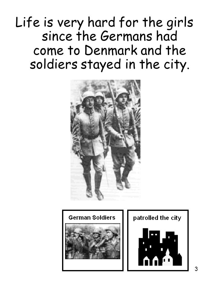 3 Life is very hard for the girls since the Germans had come to Denmark and the soldiers stayed in the city.