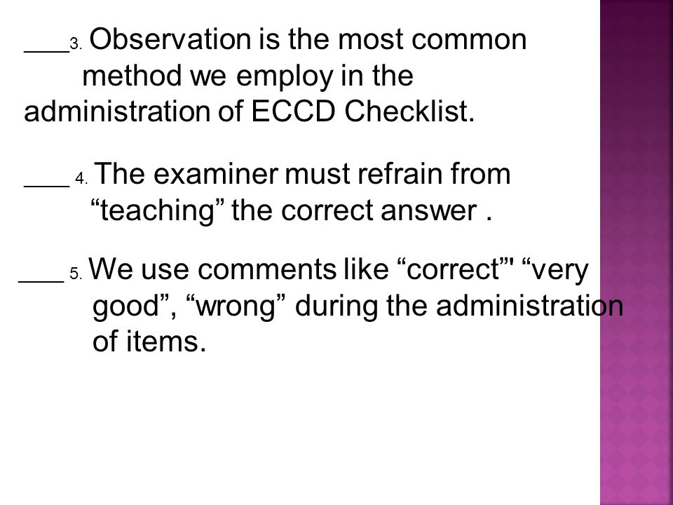 """_____3. Observation is the most common method we employ in the administration of ECCD Checklist. _____ 4. The examiner must refrain from """"teaching"""" th"""