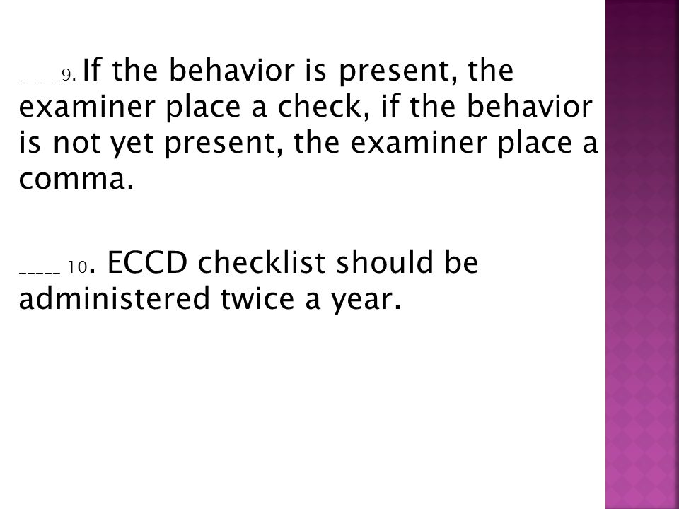 _____9. If the behavior is present, the examiner place a check, if the behavior is not yet present, the examiner place a comma. _____ 10. ECCD checkli