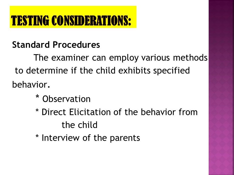 Standard Procedures The examiner can employ various methods to determine if the child exhibits specified behavior. * Observation * Direct Elicitation