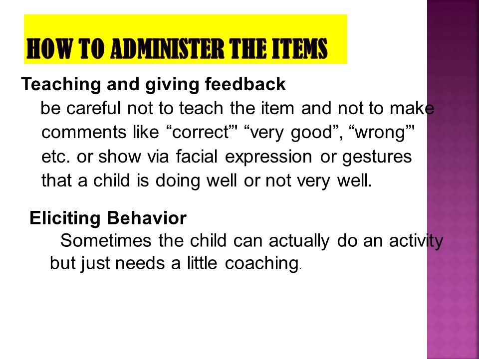 """Teaching and giving feedback be careful not to teach the item and not to make comments like """"correct""""' """"very good"""", """"wrong""""' etc. or show via facial e"""