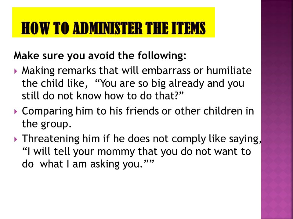 """Make sure you avoid the following:  Making remarks that will embarrass or humiliate the child like, """"You are so big already and you still do not know"""