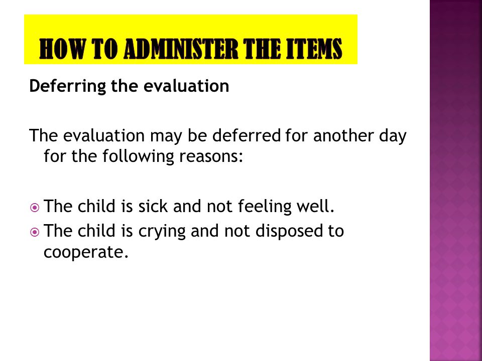 Deferring the evaluation The evaluation may be deferred for another day for the following reasons:  The child is sick and not feeling well.  The chi