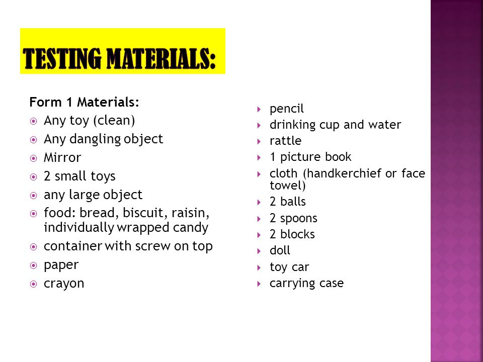 Form 1 Materials:  Any toy (clean)  Any dangling object  Mirror  2 small toys  any large object  food: bread, biscuit, raisin, individually wrap