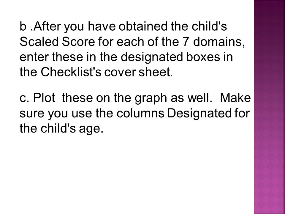 c. Plot these on the graph as well. Make sure you use the columns Designated for the child's age. b.After you have obtained the child's Scaled Score f