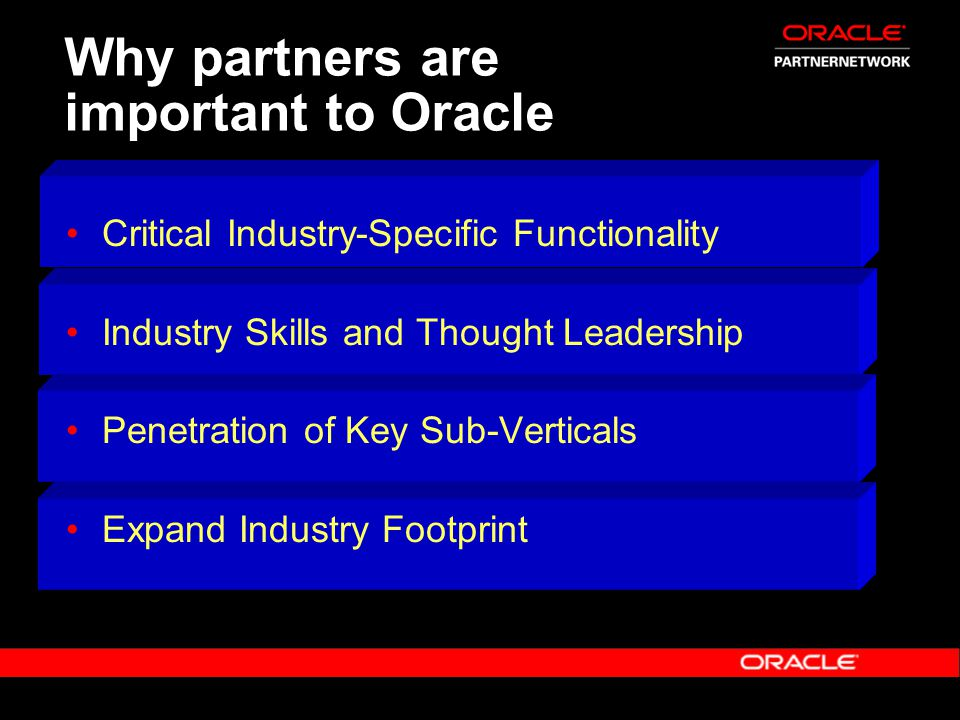 Why partners are important to Oracle Critical Industry-Specific Functionality Industry Skills and Thought Leadership Penetration of Key Sub-Verticals