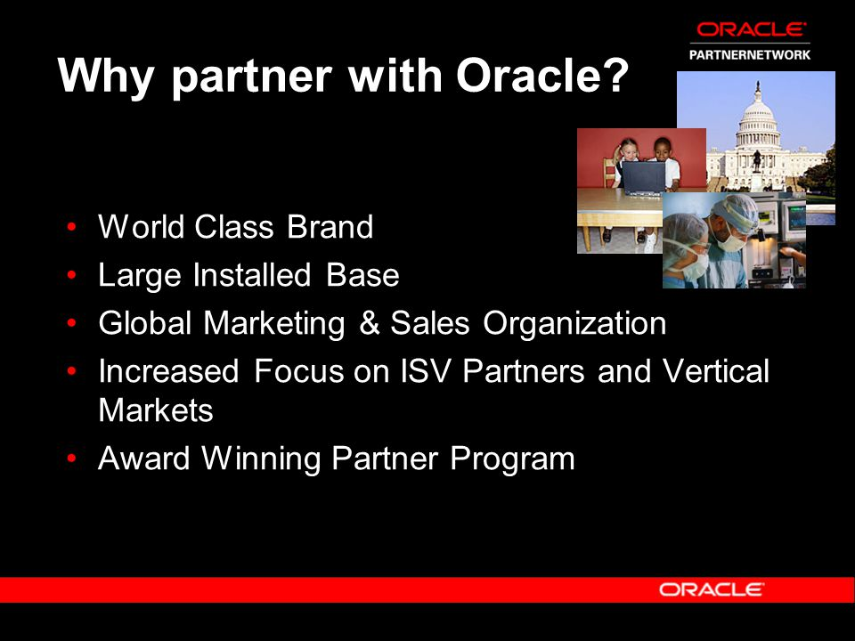 Why partner with Oracle? World Class Brand Large Installed Base Global Marketing & Sales Organization Increased Focus on ISV Partners and Vertical Mar