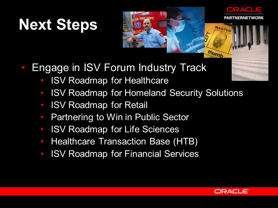 Next Steps Engage in ISV Forum Industry Track ISV Roadmap for Healthcare ISV Roadmap for Homeland Security Solutions ISV Roadmap for Retail Partnering