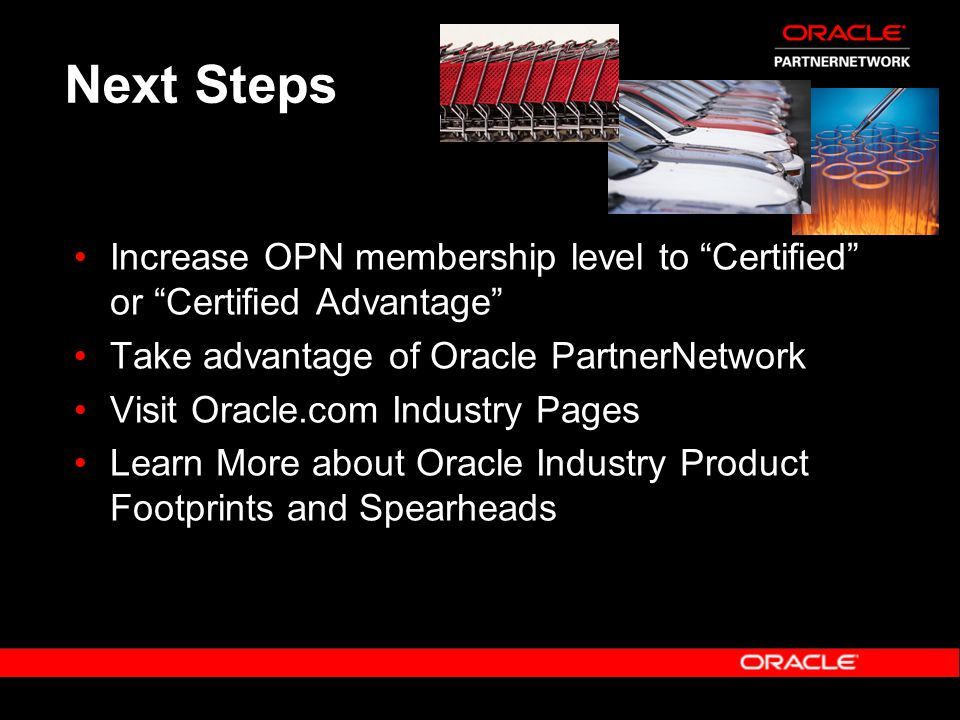 """Next Steps Increase OPN membership level to """"Certified"""" or """"Certified Advantage"""" Take advantage of Oracle PartnerNetwork Visit Oracle.com Industry Pag"""
