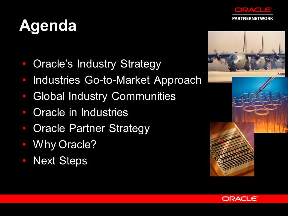 Oracle Industry Strategy Focus on: Industries where we can be #1 or #2 Industries with market share, market size and revenue potential Industries undergoing transformation or where IT is a competitive advantage Industry fit to Oracle footprint Industries with strategic importance to Oracle Industry characteristics (adoption rates)