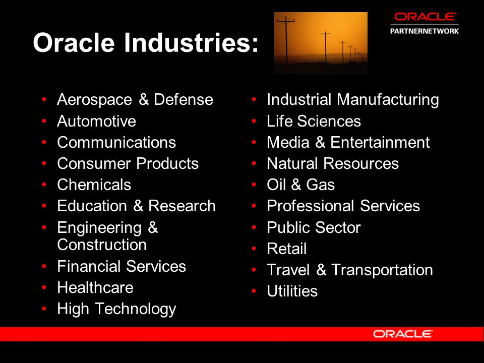 Oracle Industries: Aerospace & Defense Automotive Communications Consumer Products Chemicals Education & Research Engineering & Construction Financial