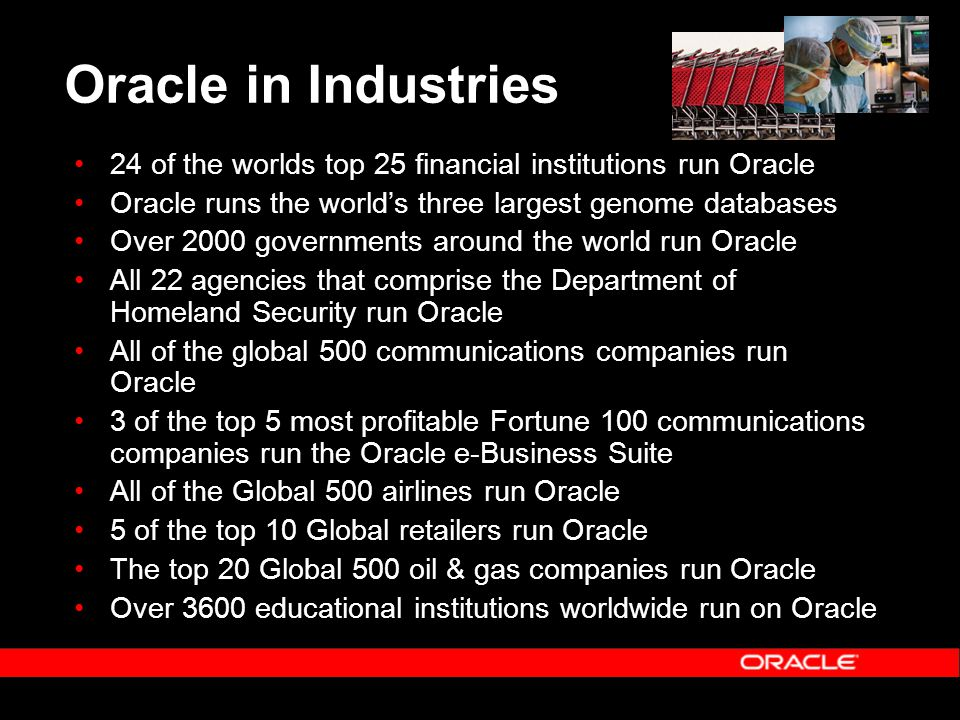 Oracle in Industries 24 of the worlds top 25 financial institutions run Oracle Oracle runs the world's three largest genome databases Over 2000 govern