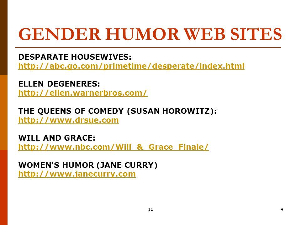 114 GENDER HUMOR WEB SITES DESPARATE HOUSEWIVES: http://abc.go.com/primetime/desperate/index.html ELLEN DEGENERES: http://ellen.warnerbros.com/ THE QU