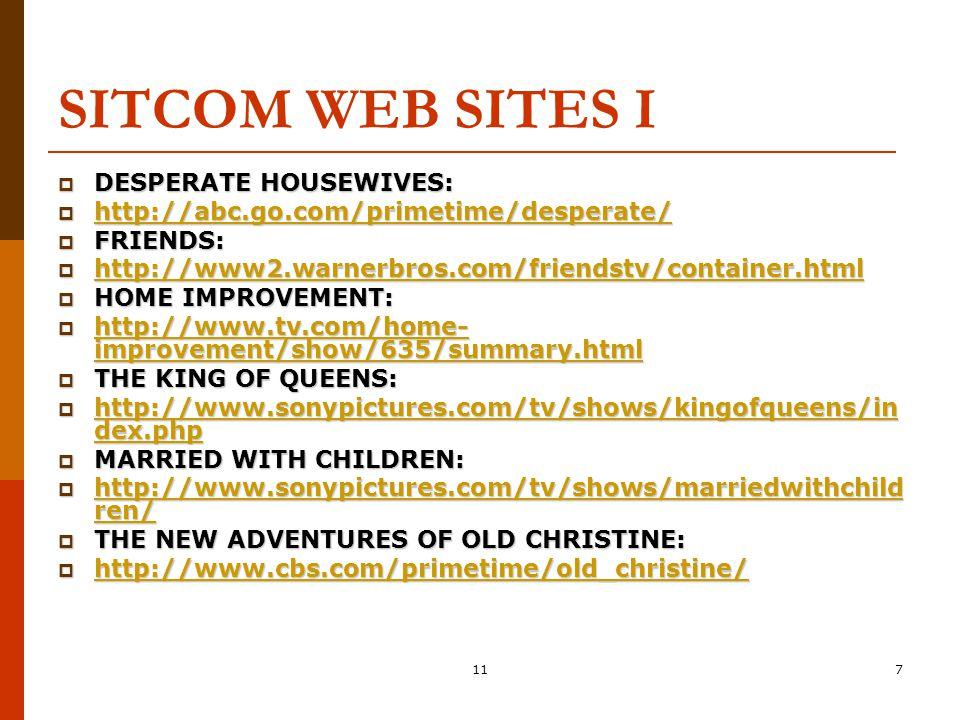 117 SITCOM WEB SITES I  DESPERATE HOUSEWIVES:  http://abc.go.com/primetime/desperate/ http://abc.go.com/primetime/desperate/  FRIENDS:  http://www