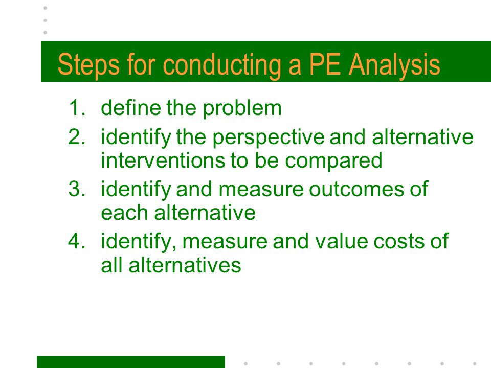 Steps for conducting a PE Analysis 1.define the problem 2.identify the perspective and alternative interventions to be compared 3.identify and measure