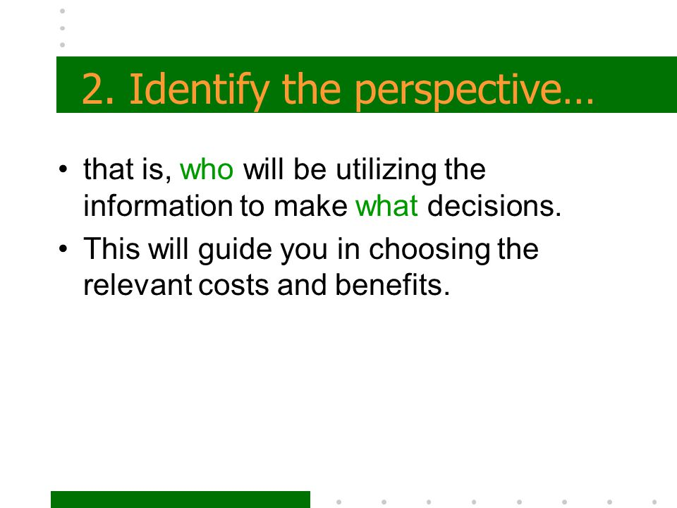 2. Identify the perspective… that is, who will be utilizing the information to make what decisions. This will guide you in choosing the relevant costs