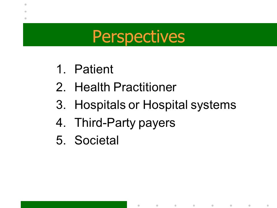 Perspectives 1.Patient 2.Health Practitioner 3.Hospitals or Hospital systems 4.Third-Party payers 5.Societal