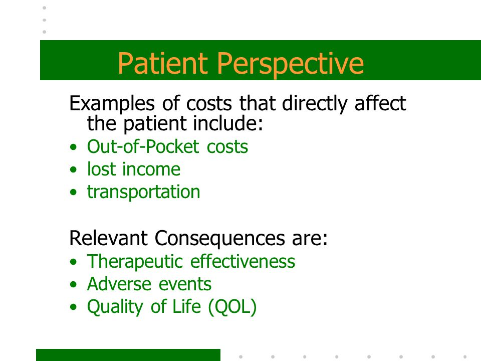Patient Perspective Examples of costs that directly affect the patient include: Out-of-Pocket costs lost income transportation Relevant Consequences a