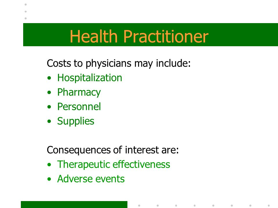 Health Practitioner Costs to physicians may include: Hospitalization Pharmacy Personnel Supplies Consequences of interest are: Therapeutic effectivene