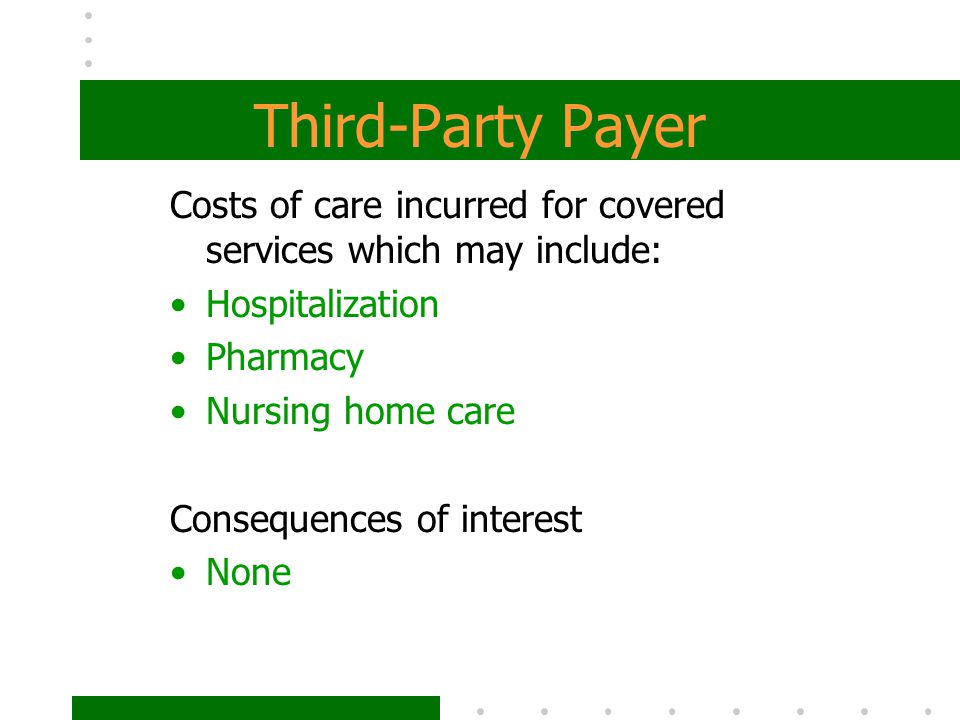 Third-Party Payer Costs of care incurred for covered services which may include: Hospitalization Pharmacy Nursing home care Consequences of interest N