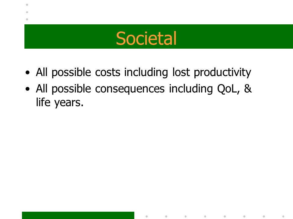 Societal All possible costs including lost productivity All possible consequences including QoL, & life years.