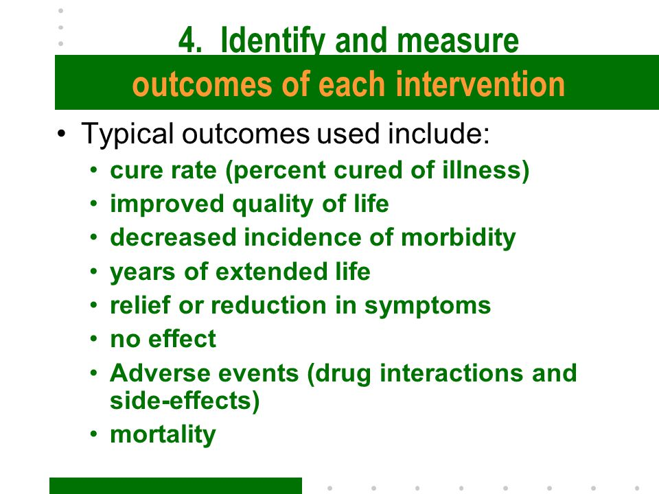 4. Identify and measure outcomes of each intervention Typical outcomes used include: cure rate (percent cured of illness) improved quality of life dec