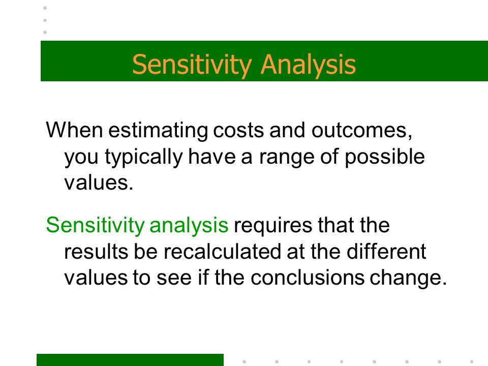 Sensitivity Analysis When estimating costs and outcomes, you typically have a range of possible values. Sensitivity analysis requires that the results
