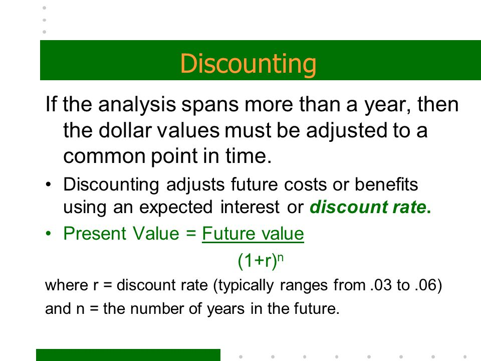 Discounting If the analysis spans more than a year, then the dollar values must be adjusted to a common point in time. Discounting adjusts future cost