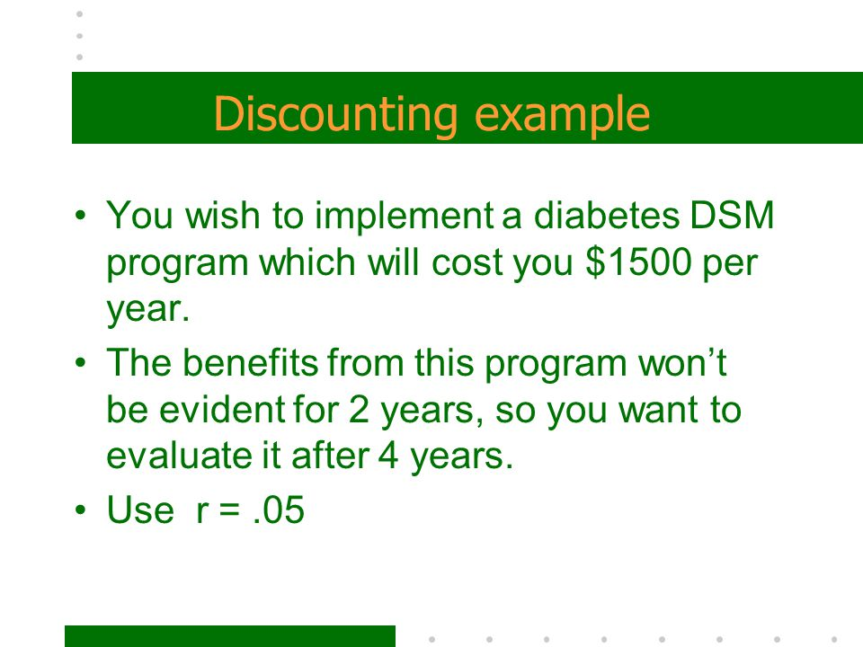 Discounting example You wish to implement a diabetes DSM program which will cost you $1500 per year. The benefits from this program won't be evident f