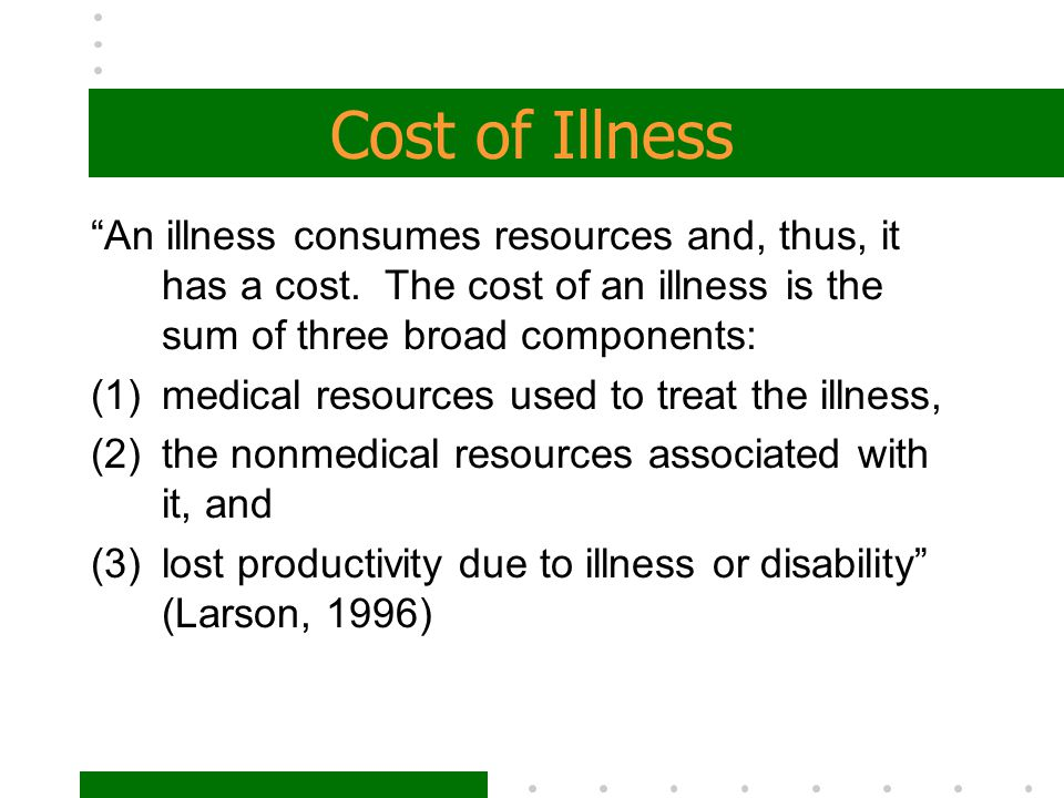 "Cost of Illness ""An illness consumes resources and, thus, it has a cost. The cost of an illness is the sum of three broad components: (1)medical resou"