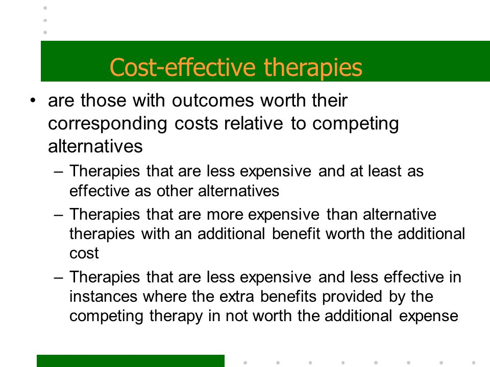 are those with outcomes worth their corresponding costs relative to competing alternatives –Therapies that are less expensive and at least as effectiv