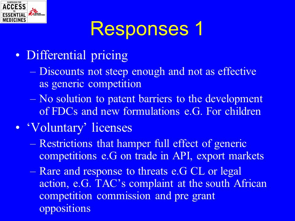 Responses 1 Differential pricing –Discounts not steep enough and not as effective as generic competition –No solution to patent barriers to the development of FDCs and new formulations e.G.