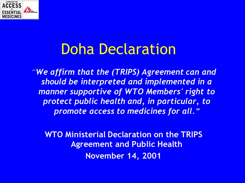 Doha Declaration We affirm that the (TRIPS) Agreement can and should be interpreted and implemented in a manner supportive of WTO Members right to protect public health and, in particular, to promote access to medicines for all.