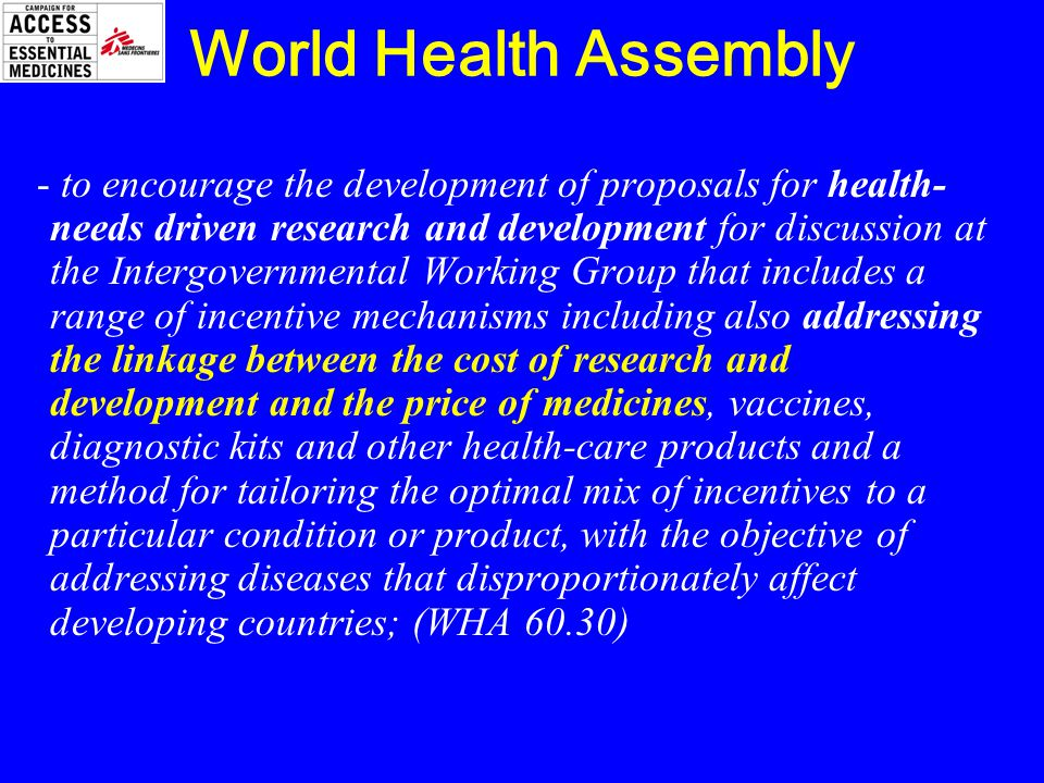 World Health Assembly - to encourage the development of proposals for health- needs driven research and development for discussion at the Intergovernmental Working Group that includes a range of incentive mechanisms including also addressing the linkage between the cost of research and development and the price of medicines, vaccines, diagnostic kits and other health-care products and a method for tailoring the optimal mix of incentives to a particular condition or product, with the objective of addressing diseases that disproportionately affect developing countries; (WHA 60.30)