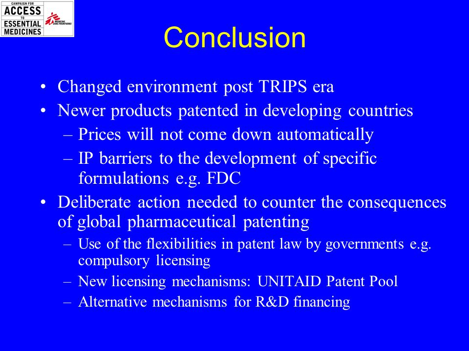 Conclusion Changed environment post TRIPS era Newer products patented in developing countries –Prices will not come down automatically –IP barriers to the development of specific formulations e.g.
