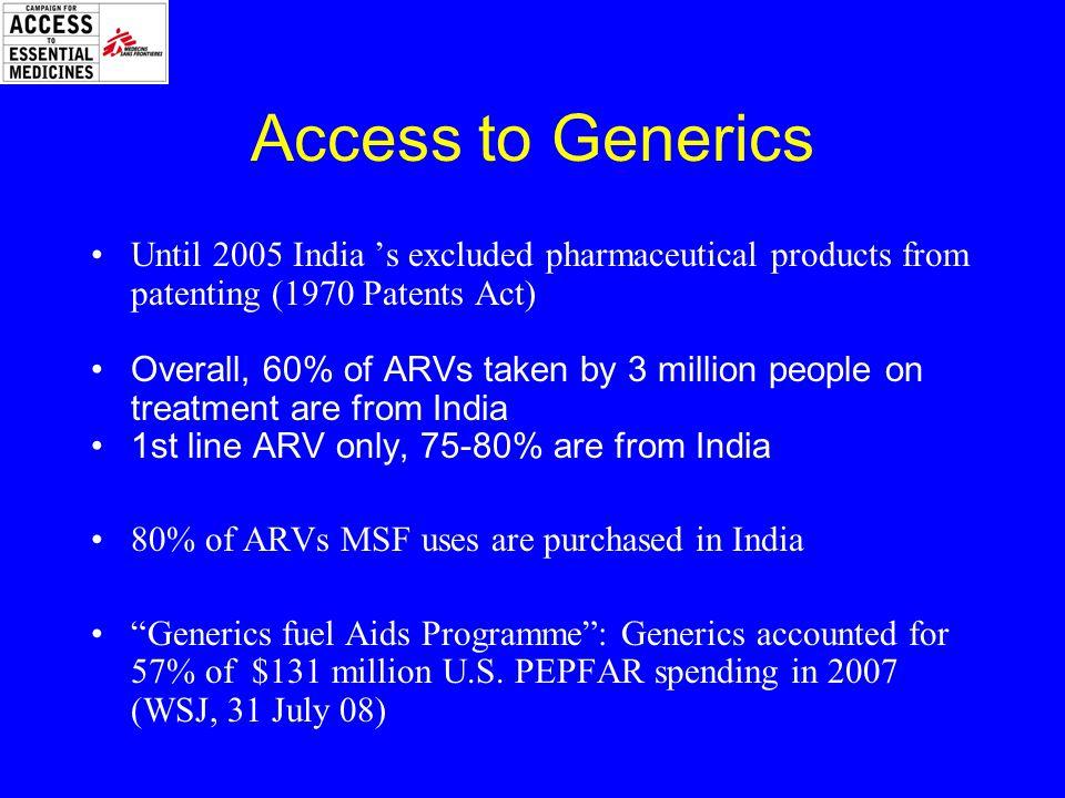Access to Generics Until 2005 India 's excluded pharmaceutical products from patenting (1970 Patents Act) Overall, 60% of ARVs taken by 3 million people on treatment are from India 1st line ARV only, 75-80% are from India 80% of ARVs MSF uses are purchased in India Generics fuel Aids Programme : Generics accounted for 57% of $131 million U.S.