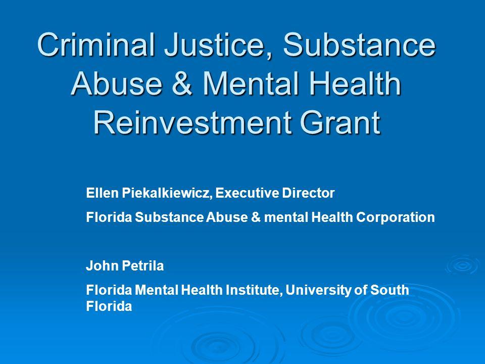 Criminal Justice, Substance Abuse & Mental Health Reinvestment Grant Ellen Piekalkiewicz, Executive Director Florida Substance Abuse & mental Health C